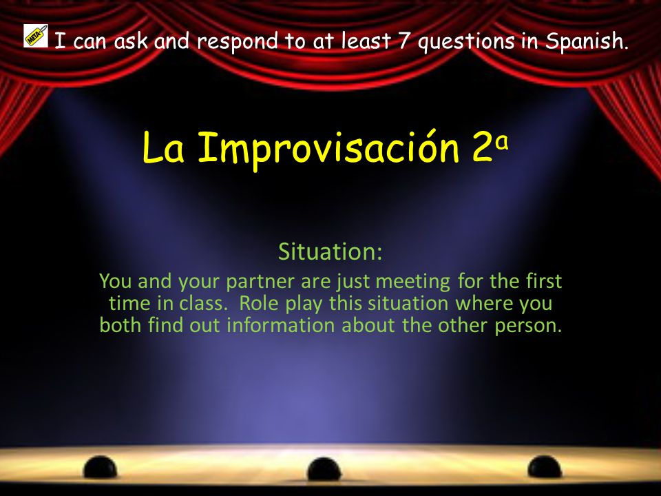 La Improvisación 2 a Situation: You and your partner are just meeting for the first time in class.