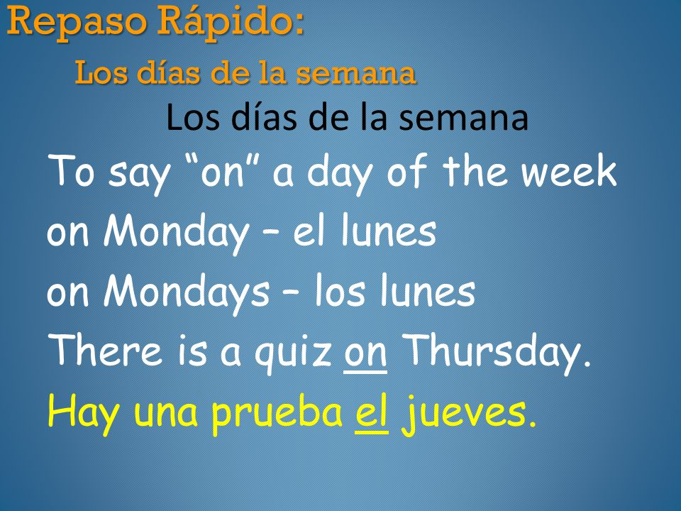Repaso Rápido: Los días de la semana Los días de la semana To say on a day of the week on Monday – el lunes on Mondays – los lunes There is a quiz on Thursday.