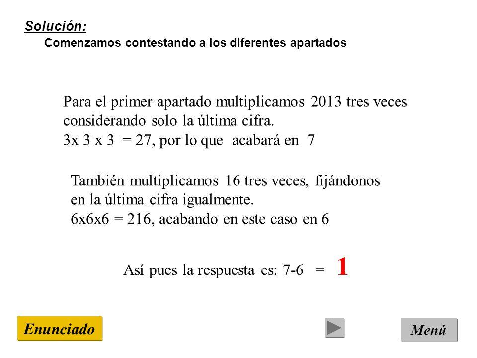 Solución: Comenzamos contestando a los diferentes apartados Menú Enunciado Para el primer apartado multiplicamos 2013 tres veces considerando solo la última cifra.