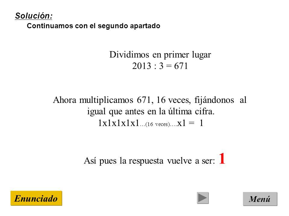 Solución: Continuamos con el segundo apartado Menú Enunciado Dividimos en primer lugar 2013 : 3 = 671 Ahora multiplicamos 671, 16 veces, fijándonos al igual que antes en la última cifra.