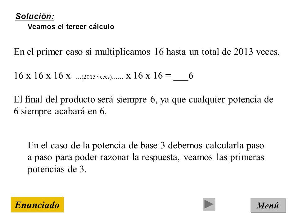Solución: Veamos el tercer cálculo Menú Enunciado En el primer caso si multiplicamos 16 hasta un total de 2013 veces.