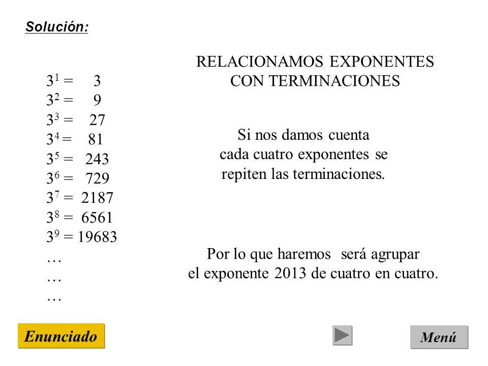 Solución: Menú Enunciado 3 1 = 3 3 2 = 9 3 3 = 27 3 4 = 81 3 5 = 243 3 6 = 729 3 7 = 2187 3 8 = 6561 3 9 = 19683 … RELACIONAMOS EXPONENTES CON TERMINACIONES Si nos damos cuenta cada cuatro exponentes se repiten las terminaciones.