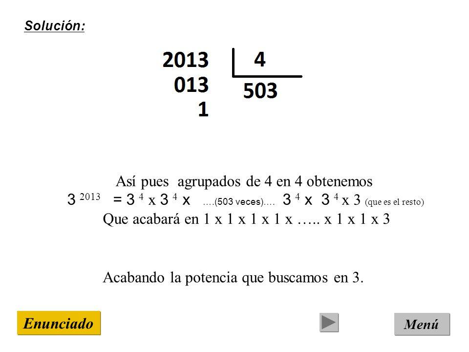 Solución: Menú Enunciado Así pues agrupados de 4 en 4 obtenemos 3 2013 = 3 4 x 3 4 x ….(503 veces)….