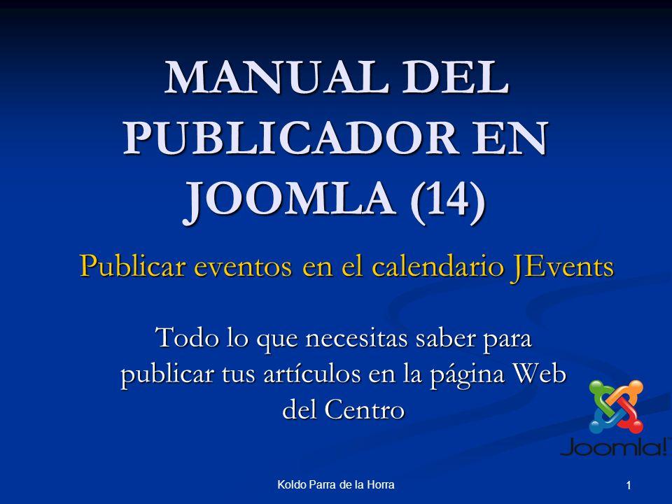Koldo Parra de la Horra 1 MANUAL DEL PUBLICADOR EN JOOMLA (14) Todo lo que necesitas saber para publicar tus artículos en la página Web del Centro Publicar eventos en el calendario JEvents