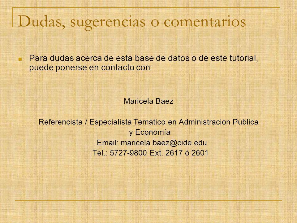 Dudas, sugerencias o comentarios Para dudas acerca de esta base de datos o de este tutorial, puede ponerse en contacto con: Maricela Baez Referencista / Especialista Temático en Administración Pública y Economía Email: maricela.baez@cide.edu Tel.: 5727-9800 Ext.