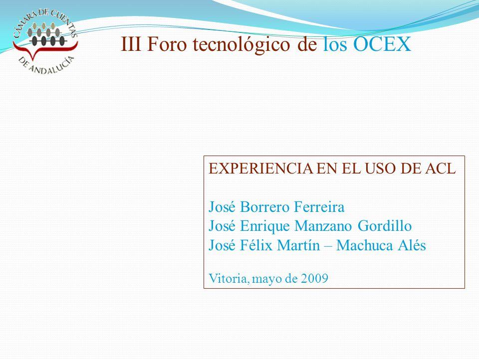 III Foro tecnológico de los OCEX EXPERIENCIA EN EL USO DE ACL José Borrero Ferreira José Enrique Manzano Gordillo José Félix Martín – Machuca Alés Vitoria, mayo de 2009
