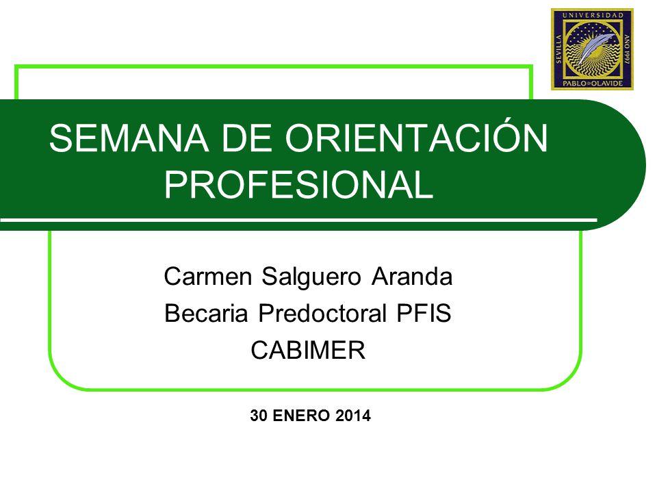 SEMANA DE ORIENTACIÓN PROFESIONAL Carmen Salguero Aranda Becaria Predoctoral PFIS CABIMER 30 ENERO 2014