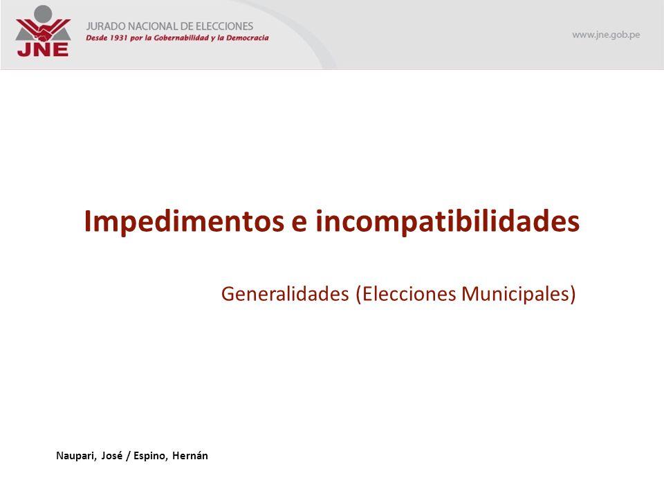 Impedimentos e incompatibilidades Generalidades (Elecciones Municipales) Naupari, José / Espino, Hernán