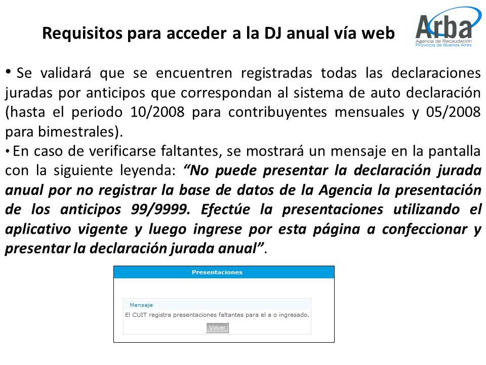 Requisitos para acceder a la DJ anual vía web Se validará que se encuentren registradas todas las declaraciones juradas por anticipos que correspondan al sistema de auto declaración (hasta el periodo 10/2008 para contribuyentes mensuales y 05/2008 para bimestrales).