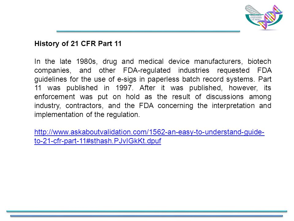 History of 21 CFR Part 11 In the late 1980s, drug and medical device manufacturers, biotech companies, and other FDA-regulated industries requested FDA guidelines for the use of e-sigs in paperless batch record systems.