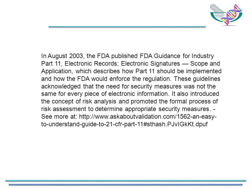 In August 2003, the FDA published FDA Guidance for Industry Part 11, Electronic Records; Electronic Signatures — Scope and Application, which describes how Part 11 should be implemented and how the FDA would enforce the regulation.