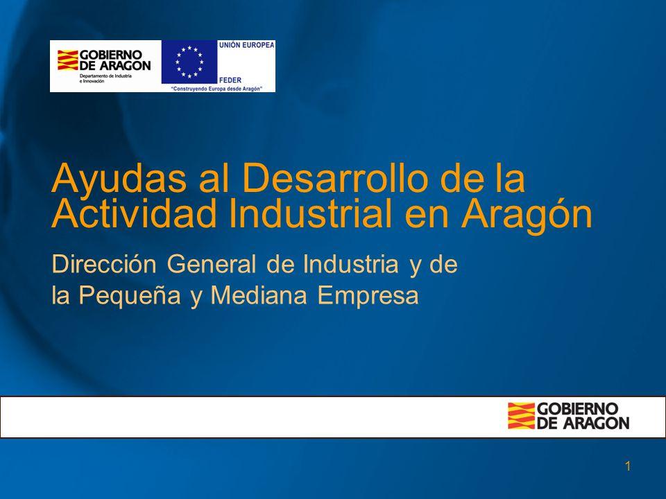 1 Ayudas al Desarrollo de la Actividad Industrial en Aragón Dirección General de Industria y de la Pequeña y Mediana Empresa