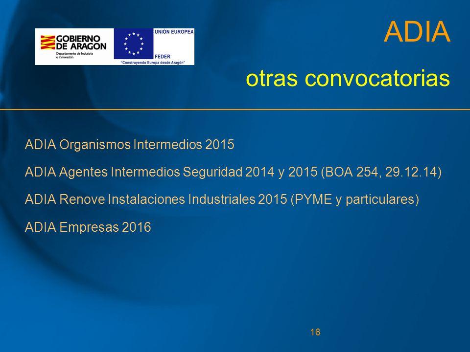 16 ADIA otras convocatorias ADIA Organismos Intermedios 2015 ADIA Agentes Intermedios Seguridad 2014 y 2015 (BOA 254, 29.12.14) ADIA Renove Instalaciones Industriales 2015 (PYME y particulares) ADIA Empresas 2016