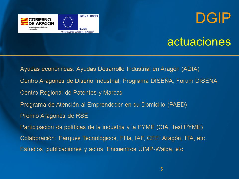 3 DGIP actuaciones Ayudas económicas: Ayudas Desarrollo Industrial en Aragón (ADIA) Centro Aragonés de Diseño Industrial: Programa DISEÑA, Forum DISEÑA Centro Regional de Patentes y Marcas Programa de Atención al Emprendedor en su Domicilio (PAED) Premio Aragonés de RSE Participación de políticas de la industria y la PYME (CIA, Test PYME) Colaboración: Parques Tecnológicos, FHa, IAF, CEEI Aragón, ITA, etc.