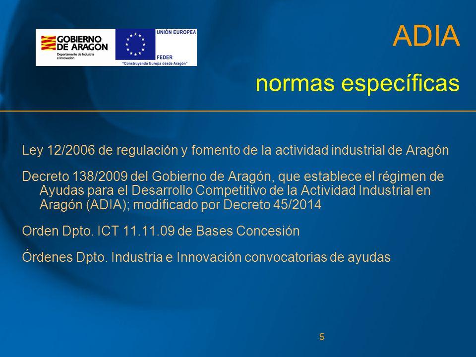 5 ADIA normas específicas Ley 12/2006 de regulación y fomento de la actividad industrial de Aragón Decreto 138/2009 del Gobierno de Aragón, que establece el régimen de Ayudas para el Desarrollo Competitivo de la Actividad Industrial en Aragón (ADIA); modificado por Decreto 45/2014 Orden Dpto.