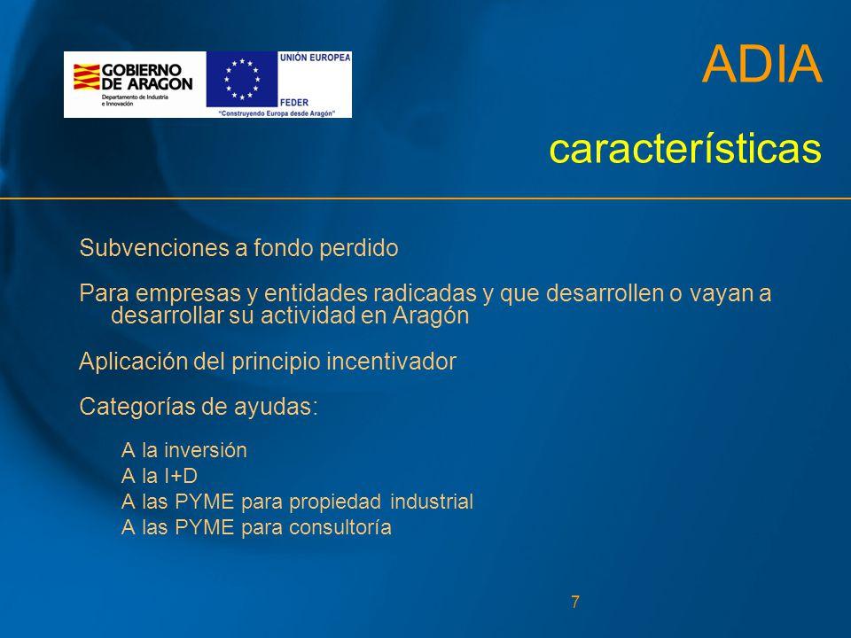 7 ADIA características Subvenciones a fondo perdido Para empresas y entidades radicadas y que desarrollen o vayan a desarrollar su actividad en Aragón Aplicación del principio incentivador Categorías de ayudas: A la inversión A la I+D A las PYME para propiedad industrial A las PYME para consultoría