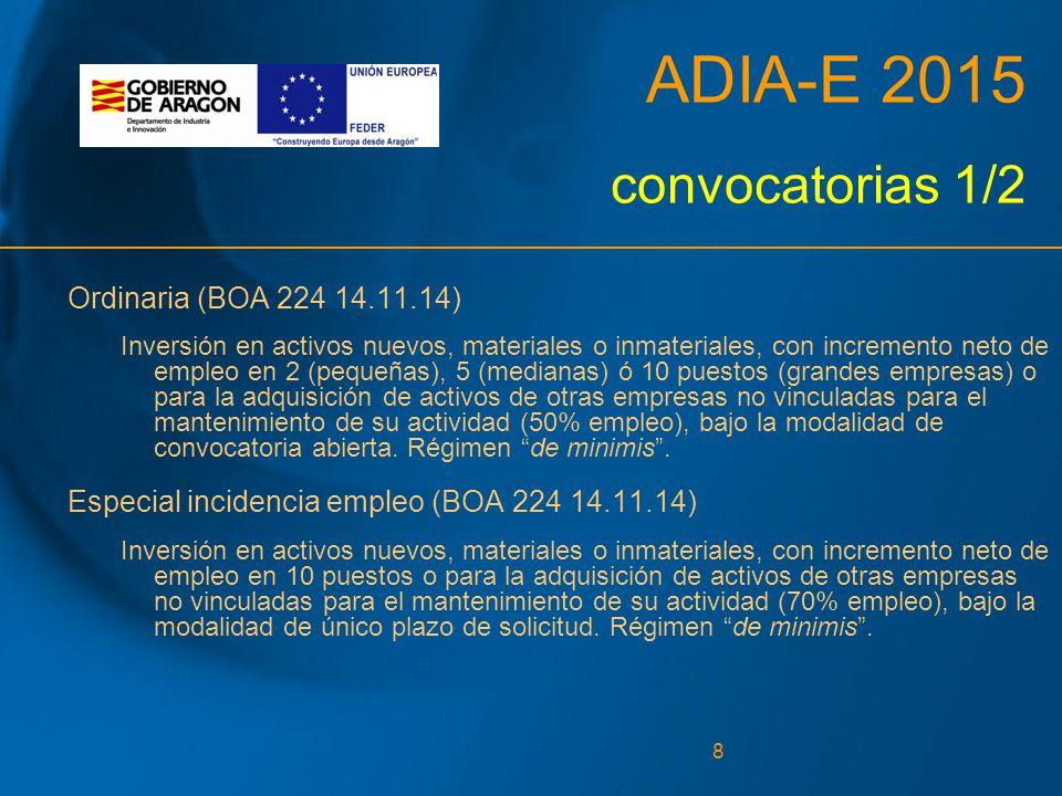 8 ADIA-E 2015 convocatorias 1/2 Ordinaria (BOA 224 14.11.14) Inversión en activos nuevos, materiales o inmateriales, con incremento neto de empleo en 2 (pequeñas), 5 (medianas) ó 10 puestos (grandes empresas) o para la adquisición de activos de otras empresas no vinculadas para el mantenimiento de su actividad (50% empleo), bajo la modalidad de convocatoria abierta.