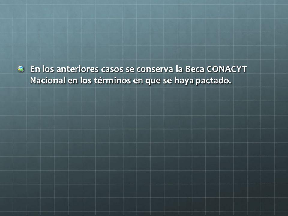 En los anteriores casos se conserva la Beca CONACYT Nacional en los términos en que se haya pactado.