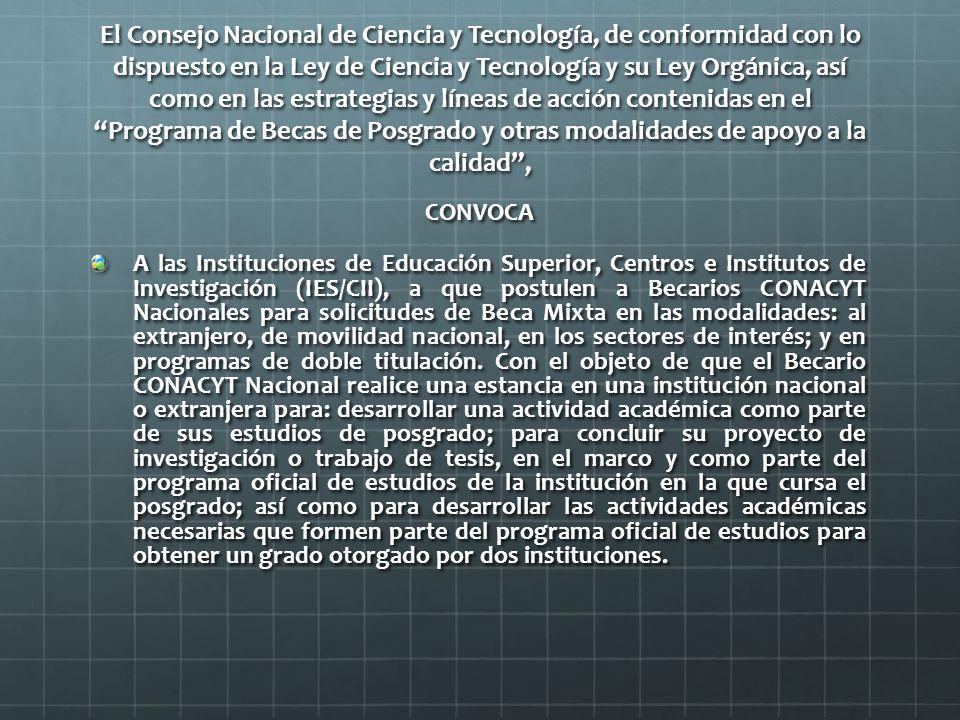 El Consejo Nacional de Ciencia y Tecnología, de conformidad con lo dispuesto en la Ley de Ciencia y Tecnología y su Ley Orgánica, así como en las estrategias y líneas de acción contenidas en el Programa de Becas de Posgrado y otras modalidades de apoyo a la calidad , CONVOCA A las Instituciones de Educación Superior, Centros e Institutos de Investigación (IES/CII), a que postulen a Becarios CONACYT Nacionales para solicitudes de Beca Mixta en las modalidades: al extranjero, de movilidad nacional, en los sectores de interés; y en programas de doble titulación.