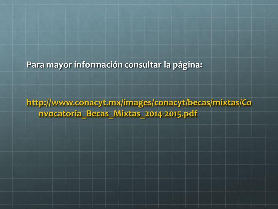 Para mayor información consultar la página: http://www.conacyt.mx/images/conacyt/becas/mixtas/Co nvocatoria_Becas_Mixtas_2014-2015.pdf http://www.conacyt.mx/images/conacyt/becas/mixtas/Co nvocatoria_Becas_Mixtas_2014-2015.pdf