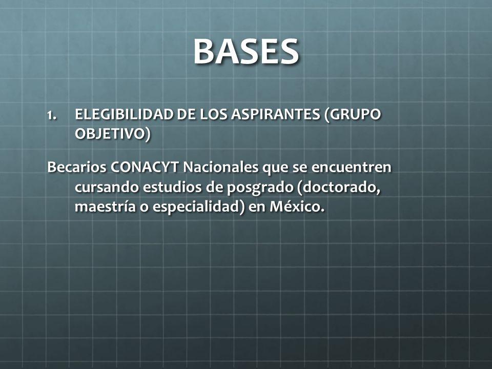 BASES 1.ELEGIBILIDAD DE LOS ASPIRANTES (GRUPO OBJETIVO) Becarios CONACYT Nacionales que se encuentren cursando estudios de posgrado (doctorado, maestría o especialidad) en México.