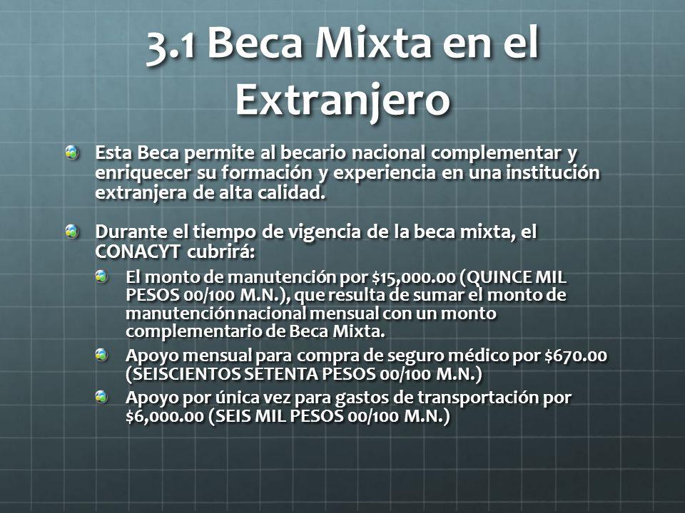 3.1 Beca Mixta en el Extranjero Esta Beca permite al becario nacional complementar y enriquecer su formación y experiencia en una institución extranjera de alta calidad.
