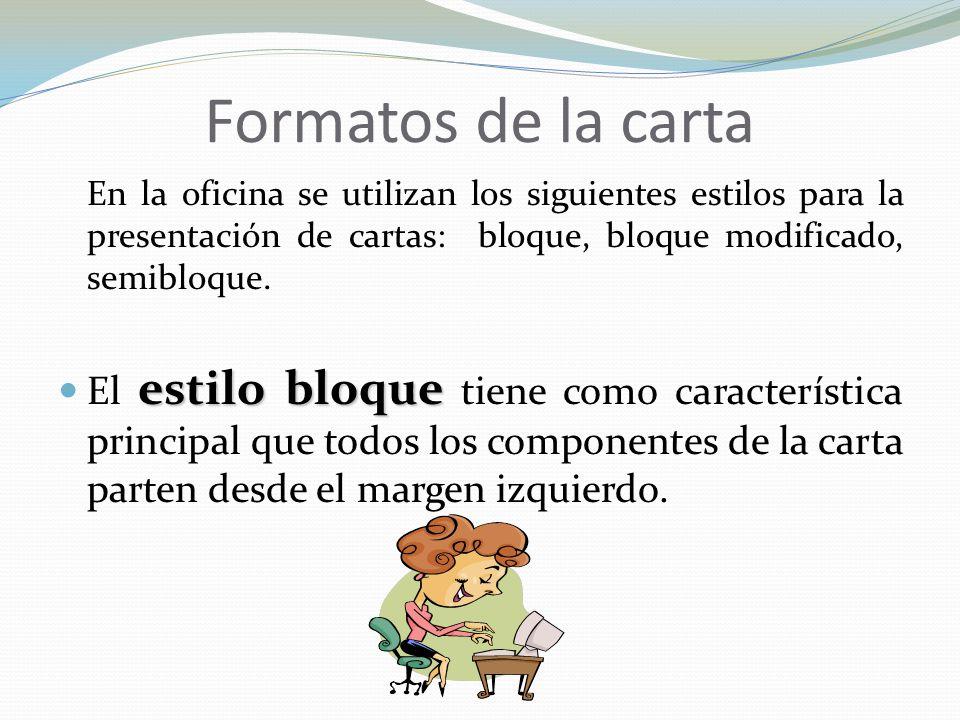 Formatos de la carta En la oficina se utilizan los siguientes estilos para la presentación de cartas: bloque, bloque modificado, semibloque.