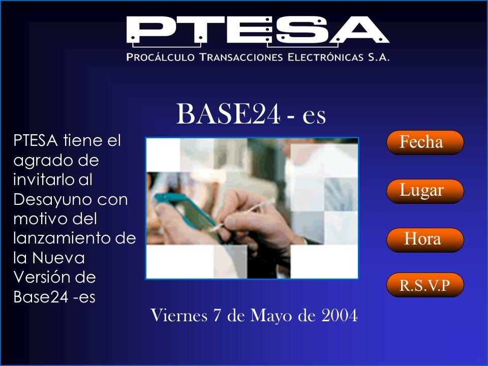 Viernes 7 de Mayo de 2004 Fecha Lugar Hora BASE24 - es PTESA tiene el agrado de invitarlo al Desayuno con motivo del lanzamiento de la Nueva Versión de Base24 -es R.S.V.P