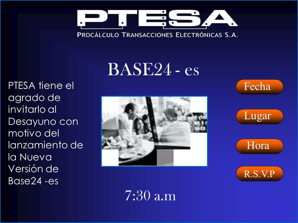 7:30 a.m Fecha Lugar Hora BASE24 - es PTESA tiene el agrado de invitarlo al Desayuno con motivo del lanzamiento de la Nueva Versión de Base24 -es R.S.V.P