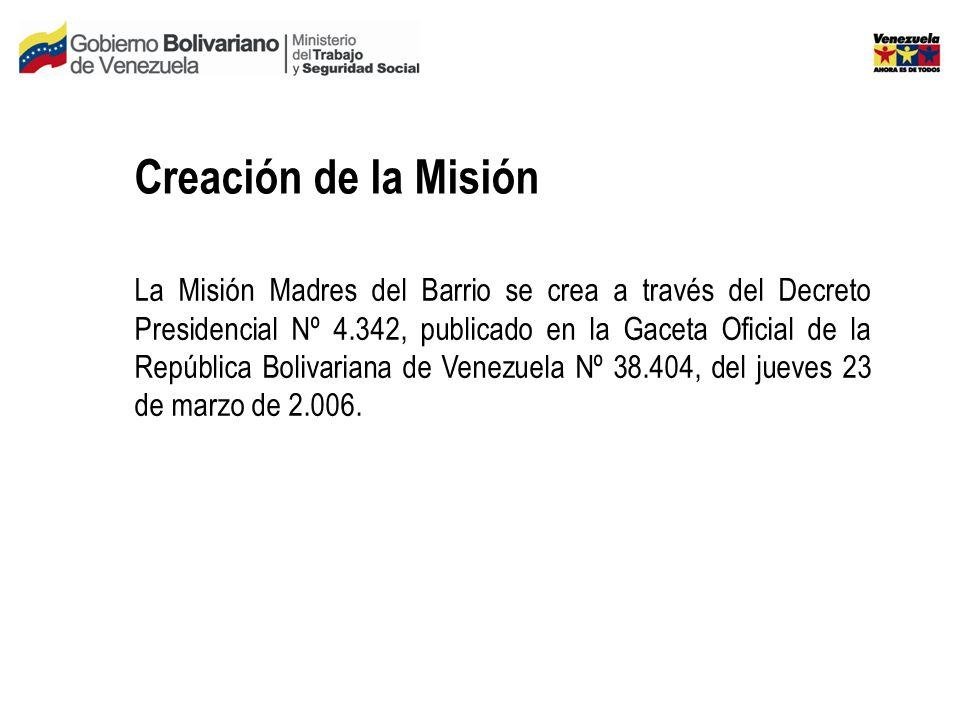 Creación de la Misión La Misión Madres del Barrio se crea a través del Decreto Presidencial Nº 4.342, publicado en la Gaceta Oficial de la República Bolivariana de Venezuela Nº 38.404, del jueves 23 de marzo de 2.006.