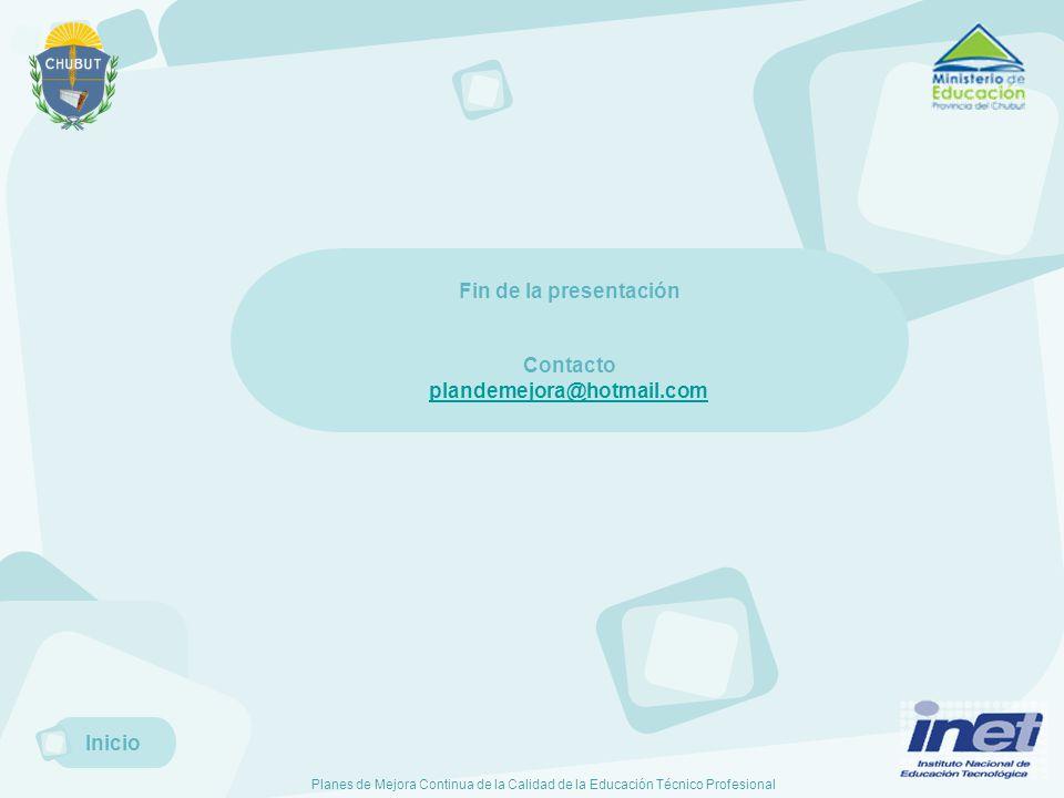 Planes de Mejora Continua de la Calidad de la Educación Técnico Profesional Inicio Fin de la presentación Contacto plandemejora@hotmail.com