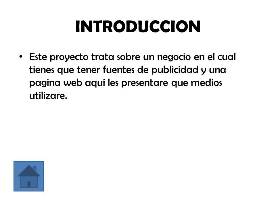 INTRODUCCION Este proyecto trata sobre un negocio en el cual tienes que tener fuentes de publicidad y una pagina web aquí les presentare que medios utilizare.