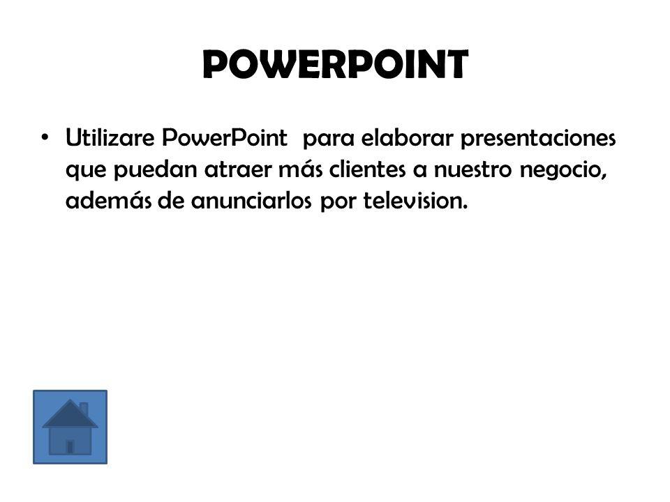 POWERPOINT Utilizare PowerPoint para elaborar presentaciones que puedan atraer más clientes a nuestro negocio, además de anunciarlos por television.