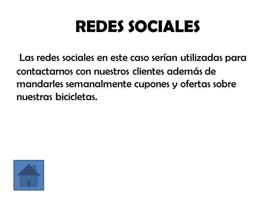 REDES SOCIALES Las redes sociales en este caso serían utilizadas para contactarnos con nuestros clientes además de mandarles semanalmente cupones y ofertas sobre nuestras bicicletas.