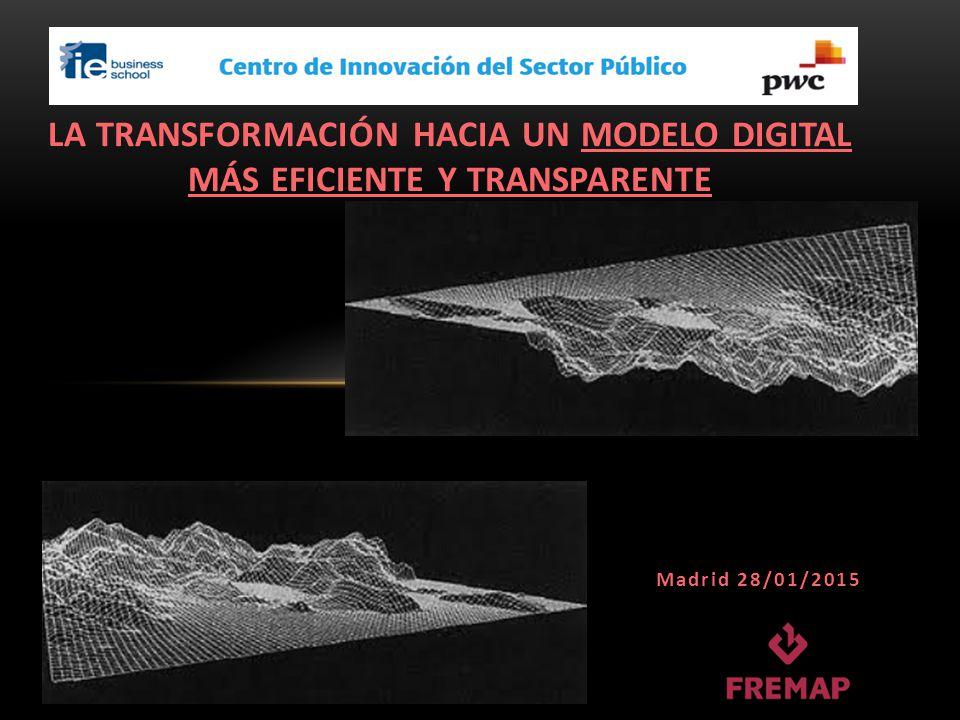 LA TRANSFORMACIÓN HACIA UN MODELO DIGITAL MÁS EFICIENTE Y TRANSPARENTE Madrid 28/01/2015