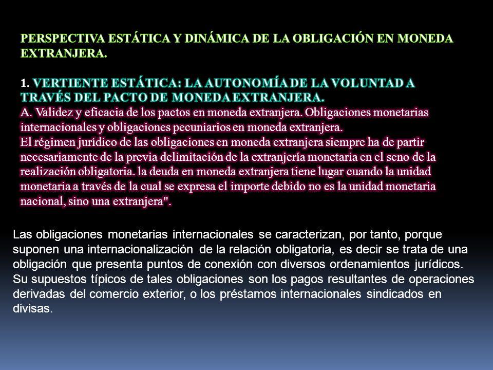Las obligaciones monetarias internacionales se caracterizan, por tanto, porque suponen una internacionalización de la relación obligatoria, es decir se trata de una obligación que presenta puntos de conexión con diversos ordenamientos jurídicos.