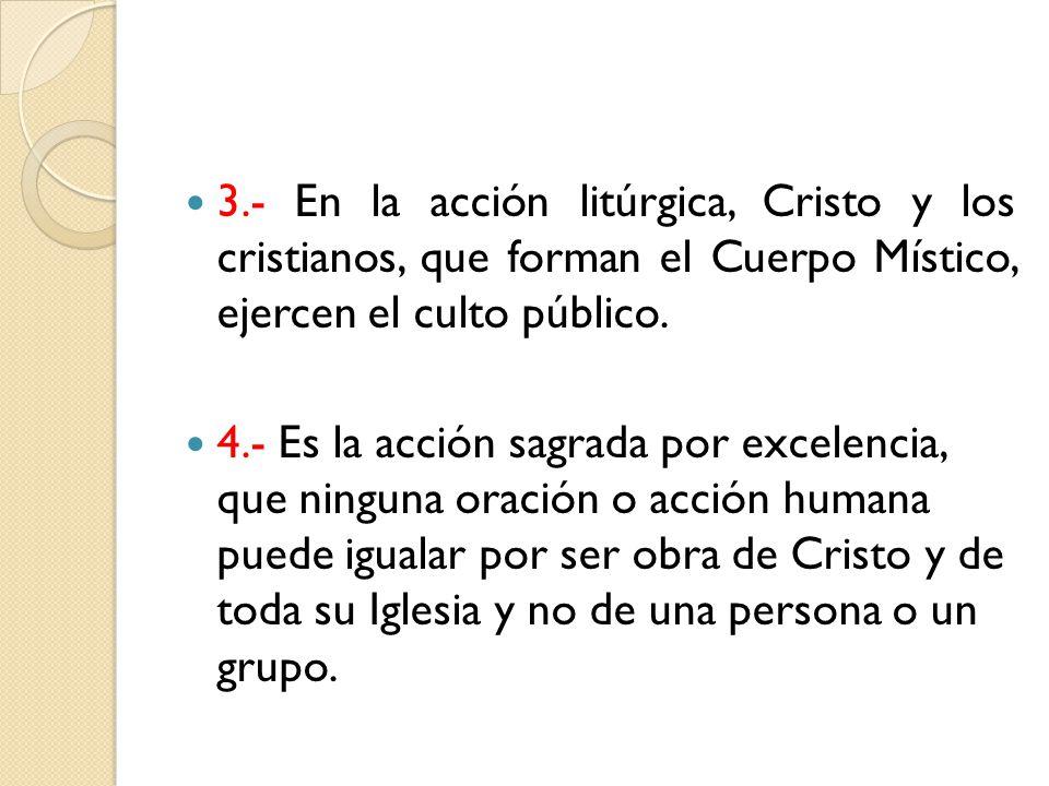 3.- En la acción litúrgica, Cristo y los cristianos, que forman el Cuerpo Místico, ejercen el culto público.