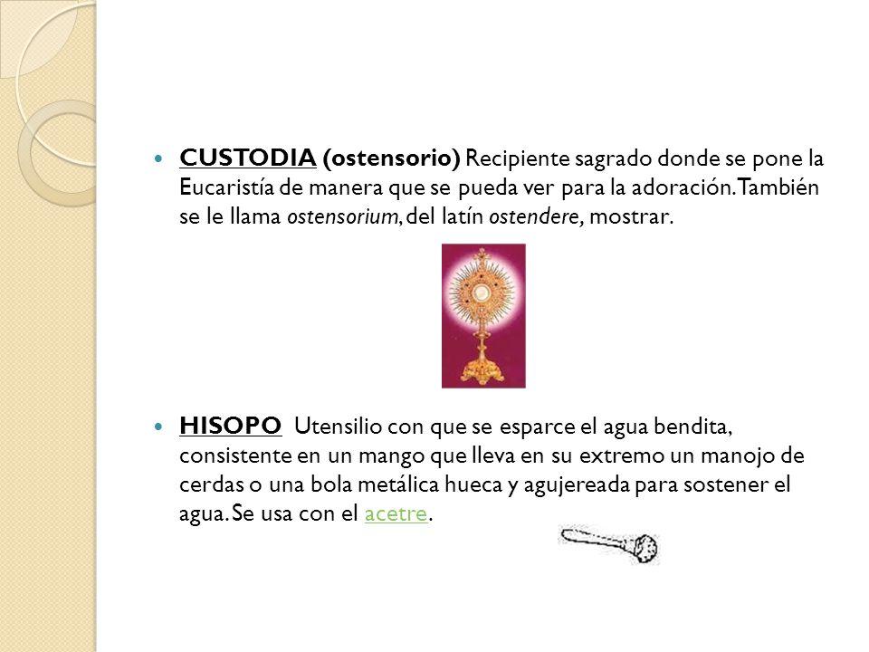 CUSTODIA (ostensorio) Recipiente sagrado donde se pone la Eucaristía de manera que se pueda ver para la adoración.