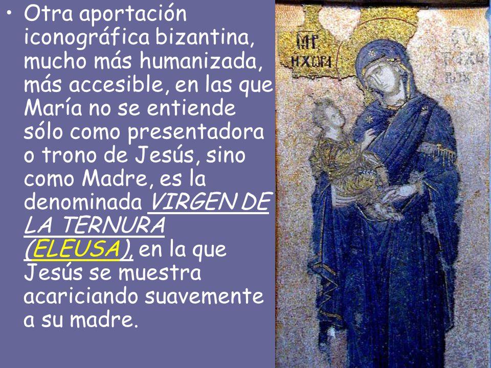Otra aportación iconográfica bizantina, mucho más humanizada, más accesible, en las que María no se entiende sólo como presentadora o trono de Jesús, sino como Madre, es la denominada VIRGEN DE LA TERNURA (ELEUSA), en la que Jesús se muestra acariciando suavemente a su madre.