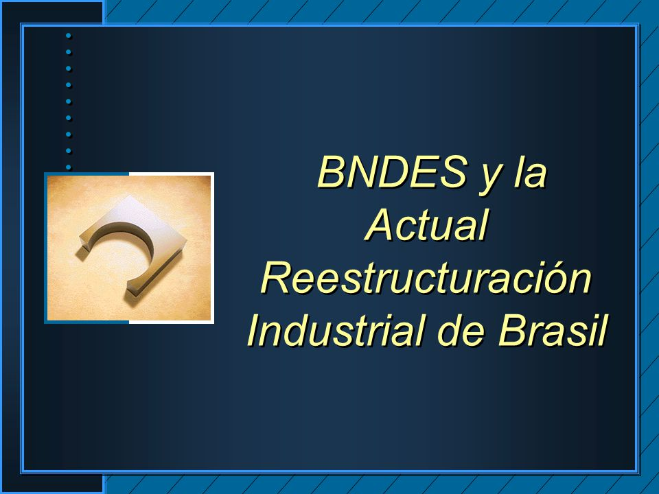 BNDES y la Actual Reestructuración Industrial de Brasil