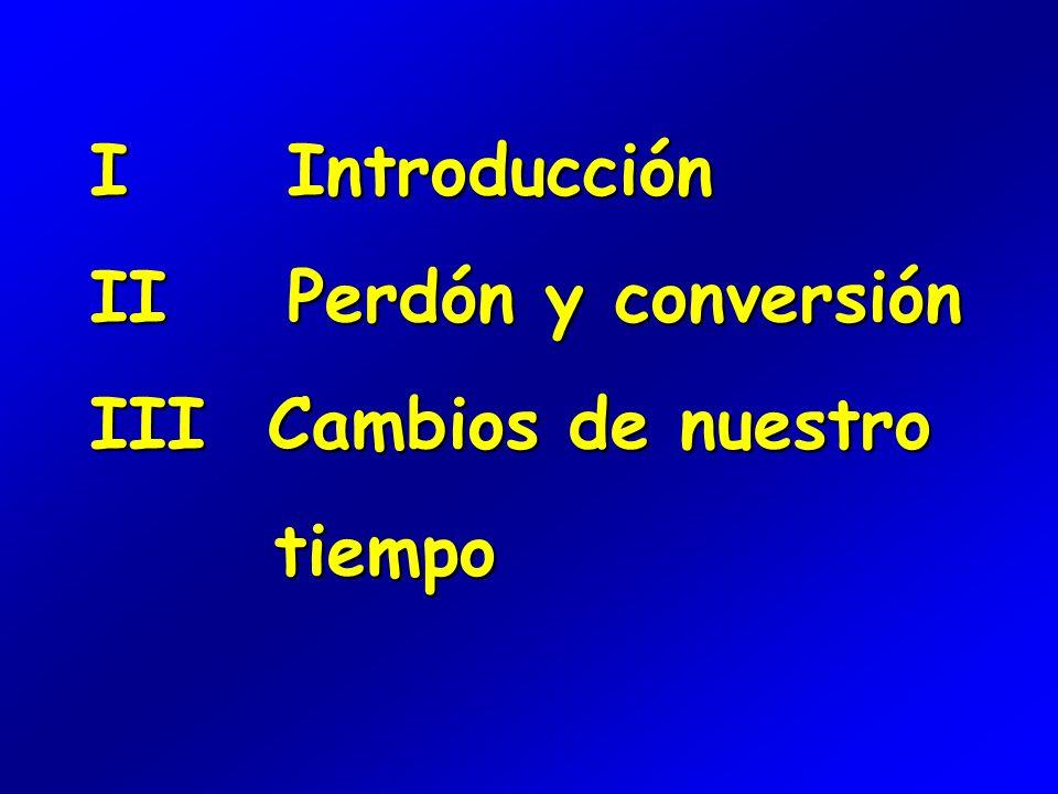 I Introducción II Perdón y conversión III Cambios de nuestro tiempo tiempo