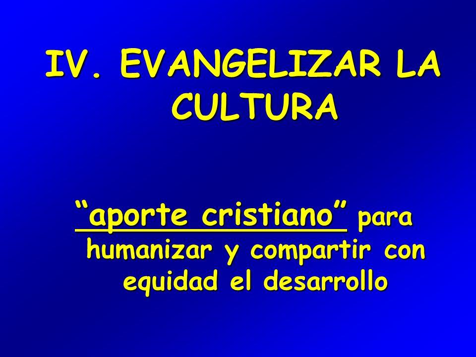 IV. EVANGELIZAR LA CULTURA aporte cristiano para humanizar y compartir con equidad el desarrollo