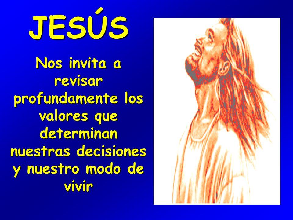 JESÚS Nos invita a revisar profundamente los valores que determinan nuestras decisiones y nuestro modo de vivir
