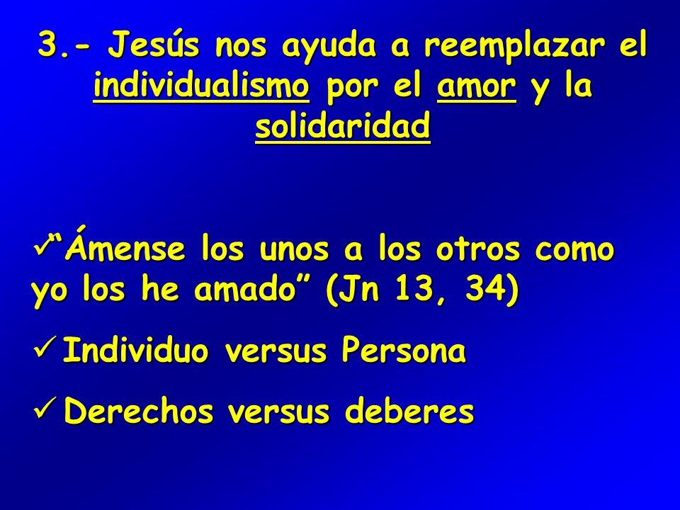 3.- Jesús nos ayuda a reemplazar el individualismo por el amor y la solidaridad Ámense los unos a los otros como yo los he amado (Jn 13, 34) Ámense los unos a los otros como yo los he amado (Jn 13, 34) Individuo versus Persona Individuo versus Persona Derechos versus deberes Derechos versus deberes