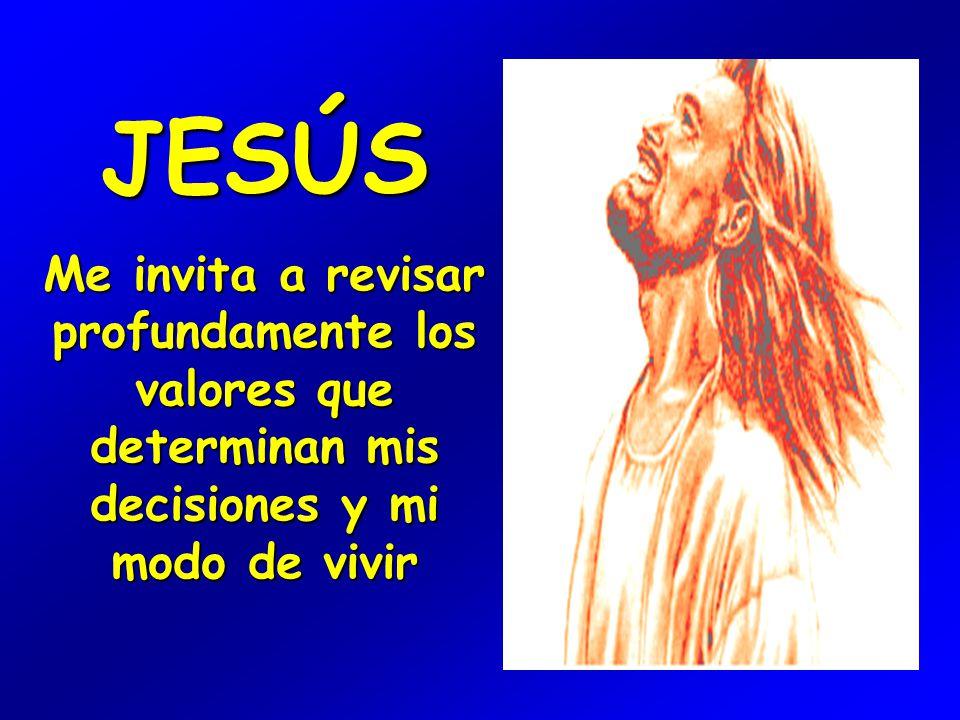 JESÚS Me invita a revisar profundamente los valores que determinan mis decisiones y mi modo de vivir