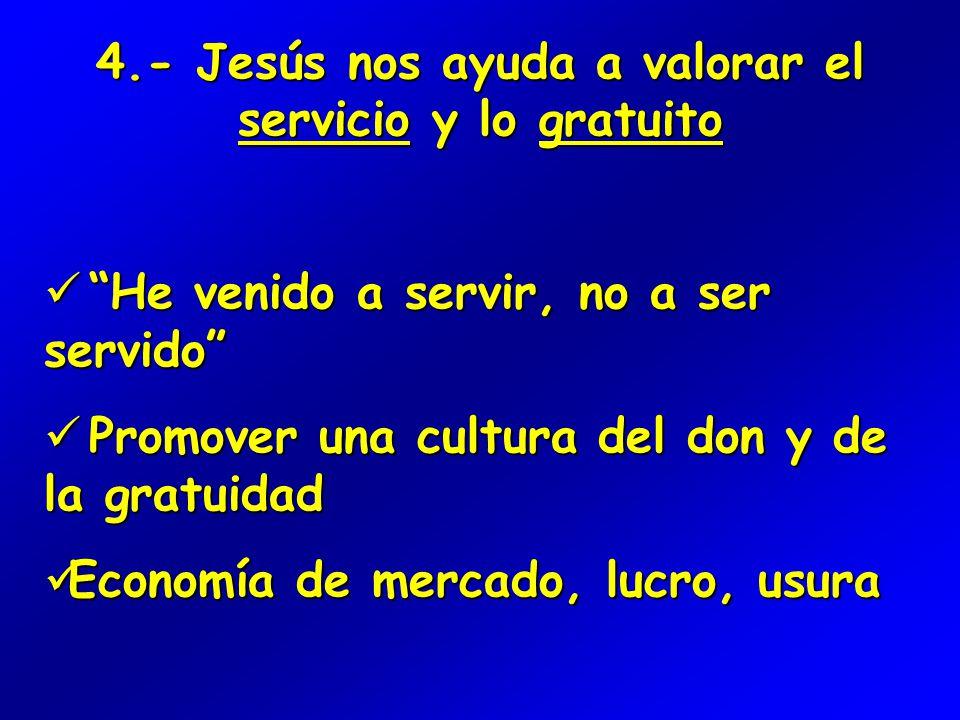 4.- Jesús nos ayuda a valorar el servicio y lo gratuito He venido a servir, no a ser servido He venido a servir, no a ser servido Promover una cultura del don y de la gratuidad Promover una cultura del don y de la gratuidad Economía de mercado, lucro, usura Economía de mercado, lucro, usura
