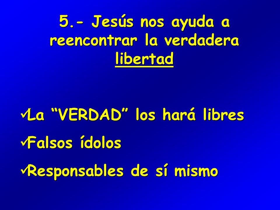 5.- Jesús nos ayuda a reencontrar la verdadera libertad La VERDAD los hará libres La VERDAD los hará libres Falsos ídolos Falsos ídolos Responsables de sí mismo Responsables de sí mismo