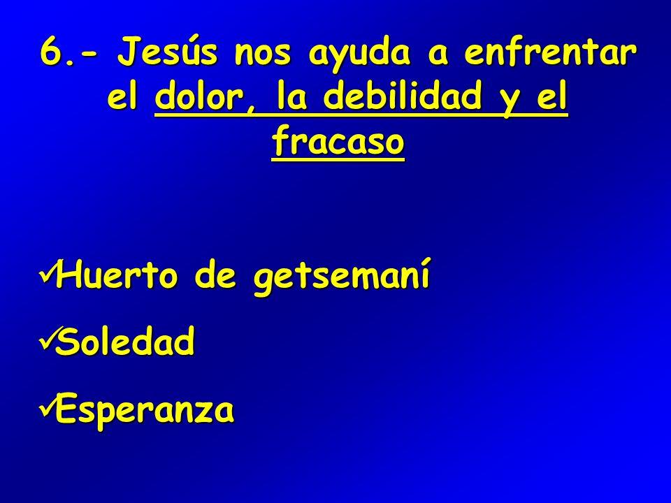 6.- Jesús nos ayuda a enfrentar el dolor, la debilidad y el fracaso Huerto de getsemaní Huerto de getsemaní Soledad Soledad Esperanza Esperanza