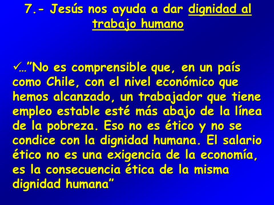 7.- Jesús nos ayuda a dar dignidad al trabajo humano … No es comprensible que, en un país como Chile, con el nivel económico que hemos alcanzado, un trabajador que tiene empleo estable esté más abajo de la línea de la pobreza.