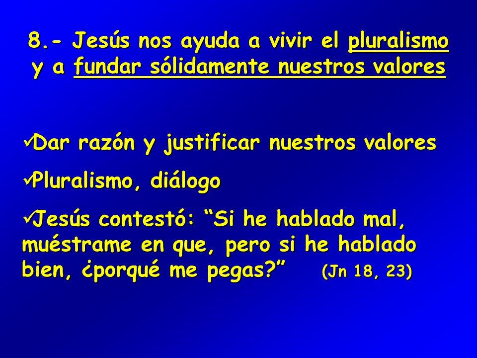 8.- Jesús nos ayuda a vivir el pluralismo y a fundar sólidamente nuestros valores Dar razón y justificar nuestros valores Dar razón y justificar nuestros valores Pluralismo, diálogo Pluralismo, diálogo Jesús contestó: Si he hablado mal, muéstrame en que, pero si he hablado bien, ¿porqué me pegas (Jn 18, 23) Jesús contestó: Si he hablado mal, muéstrame en que, pero si he hablado bien, ¿porqué me pegas (Jn 18, 23)
